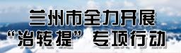 """【专题】兰州市全力开展""""治转提""""专项行动"""