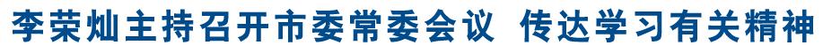 李荣灿主持召开市委常委会议 传达学习有关精神