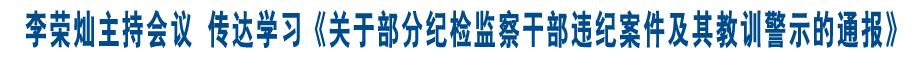李荣灿主持召开市委常委会议 传达学习《中共中央关于部分纪检监察干部违纪案件及其教训警示的通报》