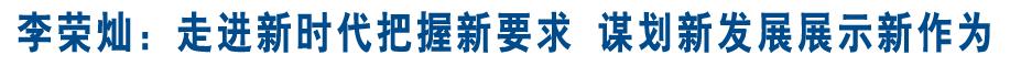 李荣灿:走进新时代把握新要求 谋划新发展展示新作为