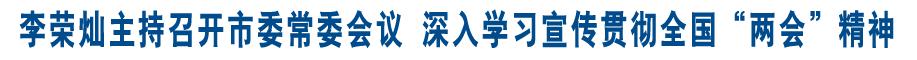 """李荣灿主持召开市委常委会议 深入学习宣传贯彻全国""""两会""""精神"""