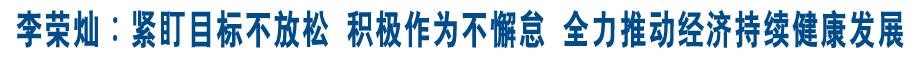 李荣灿∶紧盯目标不放松 积极作为不懈怠 全力推动经济持续健康发展