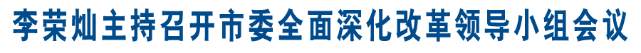 李荣灿主持召开市委全面深化改革领导小组会议