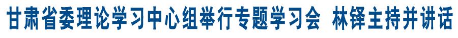 甘肃省委理论学习中心组举行专题学习会 林铎主持并讲话