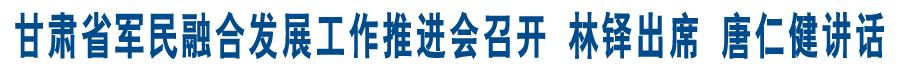 甘肃省军民融合发展工作推进会召开 林铎出席 唐仁健讲话