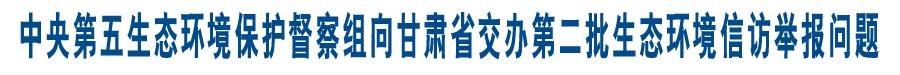中央第五生态环境保护督察组向甘肃省交办第二批生态环境信访举报问题
