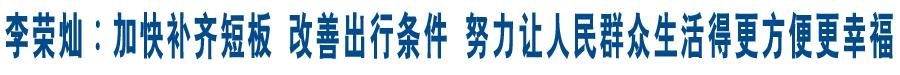 李荣灿:加快补齐短板 改善出行条件 努力让人民群众生活得更方便更幸福