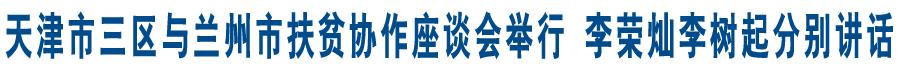 天津市三区与兰州市扶贫协作座谈会举行