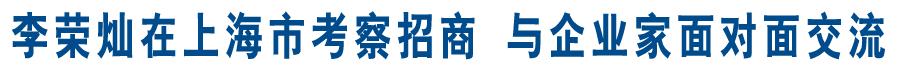 李荣灿在上海市考察招商