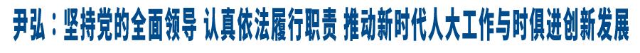 尹弘:坚持党的全面领导 认真依法履行职责 推动新时代人大工作与时俱进创新发展