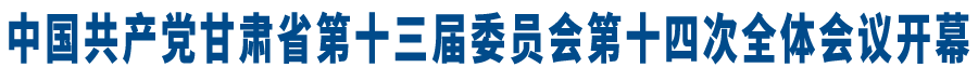 【快讯】中国共产党甘肃省第十三届委员会第十四次全体会议开幕