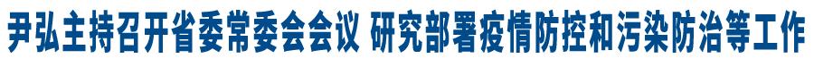 尹弘(hong)主持召�_省(sheng)委常委�����h 研究(jiu)部署疫情防lan)�G臀?�d��(le)蔚deng)工(gong)作